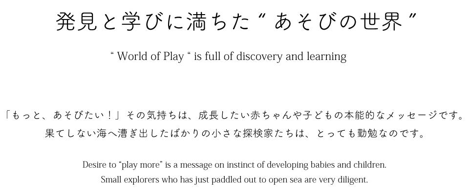 """発見と学びに満ちた """"あそびの世界"""""""" World of Play """" is full of discovery and learning「もっと、あそびたい!」その気持ちは、成長したい赤ちゃんや子どもの本能的なメッセージです。果てしない海へ漕ぎ出したばかりの小さな探検家たちは、とっても勤勉なのです。Desire to """"play more"""" is a message on instinct of developing babies and children.Small explores who has just paddled out to open sea are very diligent."""